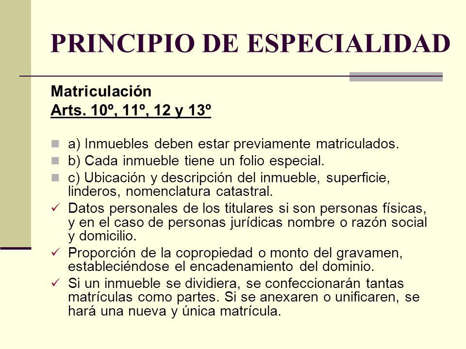 PRINCIPIO DE ESPECIALIDAD Matriculación Arts. 10º, 11º, 12 y 13º a) Inmuebles deben estar previamente matriculados. b) Cada inmueble tiene un folio es