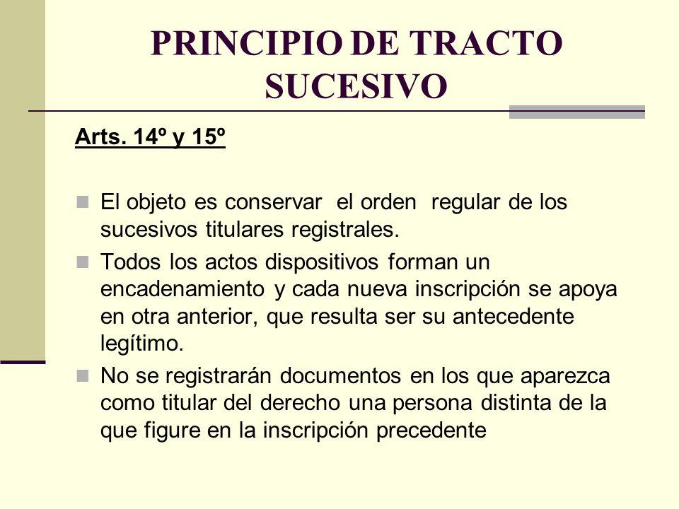 PRINCIPIO DE TRACTO SUCESIVO Arts. 14º y 15º El objeto es conservar el orden regular de los sucesivos titulares registrales. Todos los actos dispositi