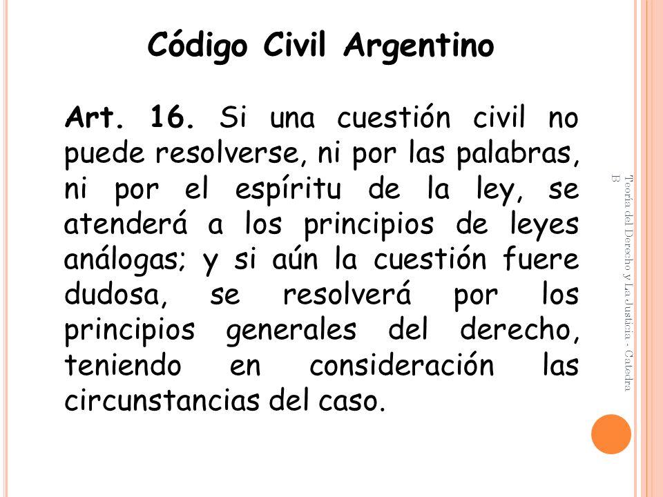 Teoría del Derecho y La Justicia - Catedra B Código Civil Argentino Art. 16. Si una cuestión civil no puede resolverse, ni por las palabras, ni por el