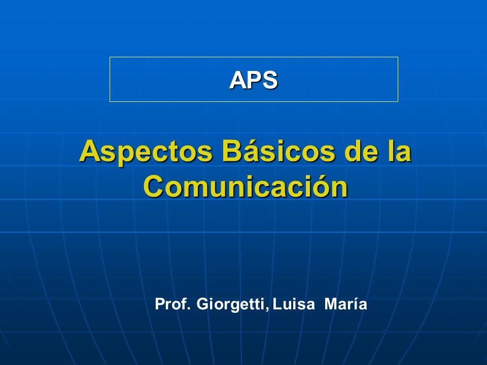 Aspectos Básicos de la Comunicación APS Prof. Giorgetti, Luisa María