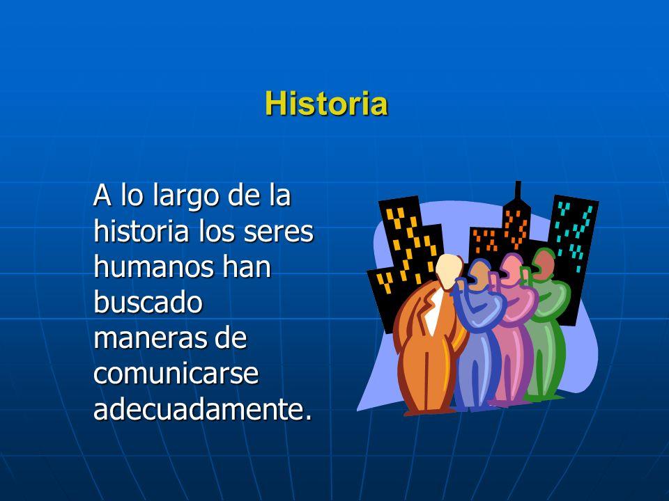 Historia A lo largo de la historia los seres humanos han buscado maneras de comunicarse adecuadamente.