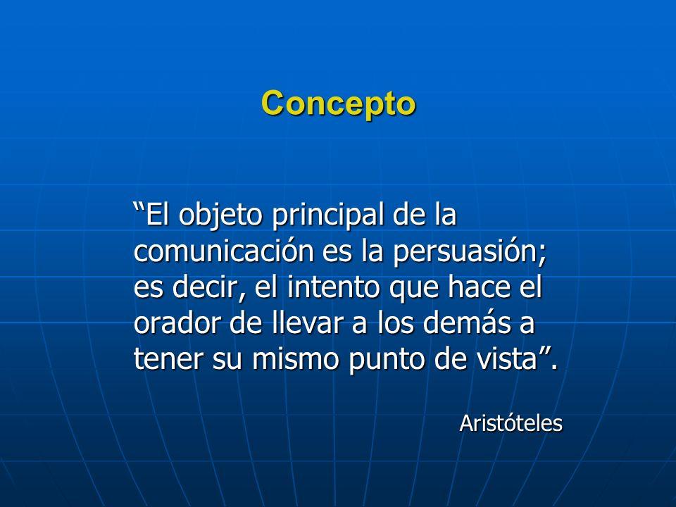 Concepto El objeto principal de la comunicación es la persuasión; es decir, el intento que hace el orador de llevar a los demás a tener su mismo punto de vista.