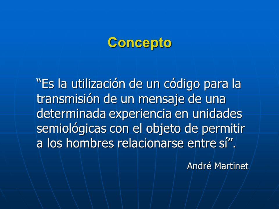 Concepto Es la utilización de un código para la transmisión de un mensaje de una determinada experiencia en unidades semiológicas con el objeto de permitir a los hombres relacionarse entre sí.