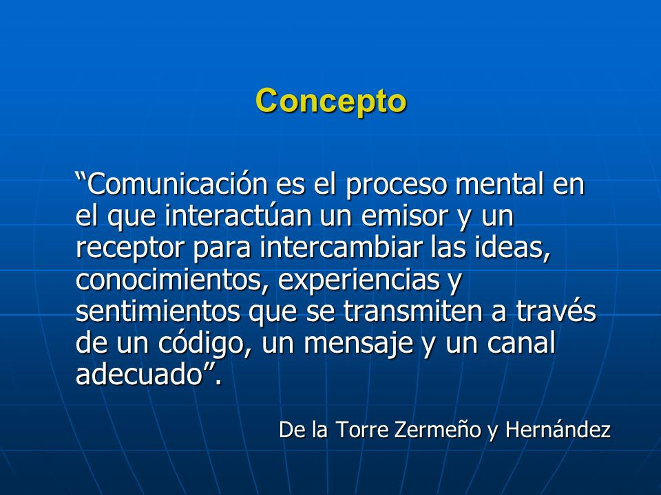 Concepto Comunicación es el proceso mental en el que interactúan un emisor y un receptor para intercambiar las ideas, conocimientos, experiencias y sentimientos que se transmiten a través de un código, un mensaje y un canal adecuado.