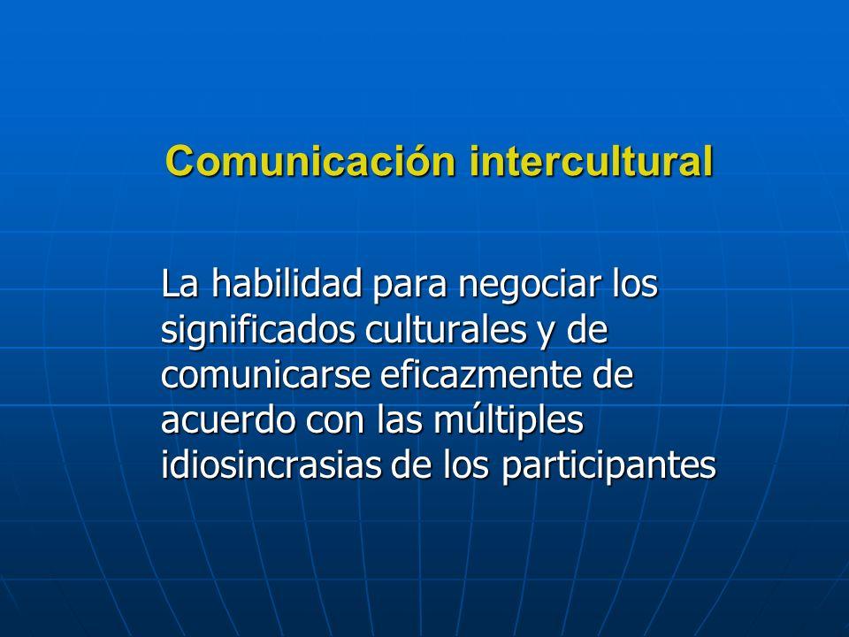 Comunicación intercultural La habilidad para negociar los significados culturales y de comunicarse eficazmente de acuerdo con las múltiples idiosincrasias de los participantes