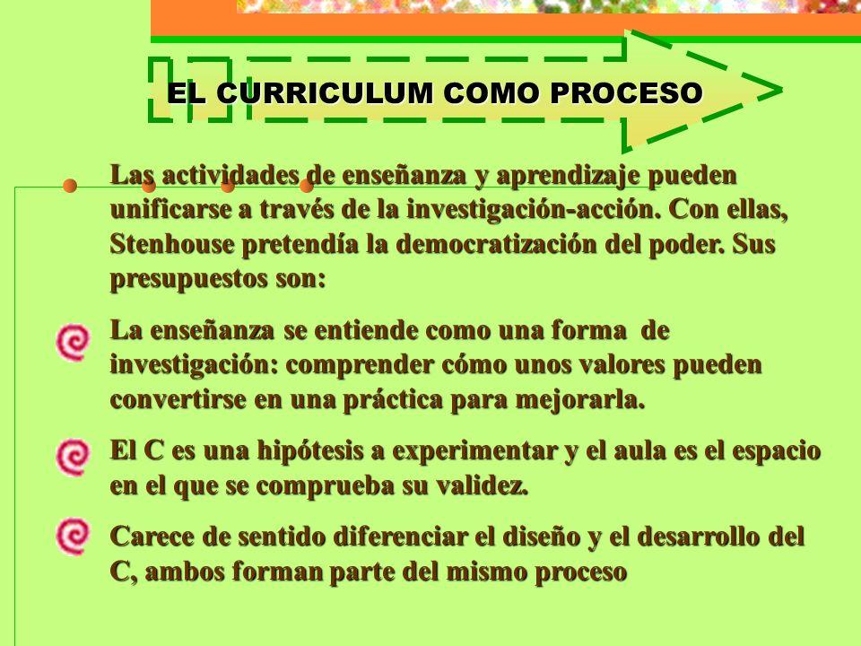 EL CURRICULUM COMO PROCESO Las actividades de enseñanza y aprendizaje pueden unificarse a través de la investigación-acción. Con ellas, Stenhouse pret