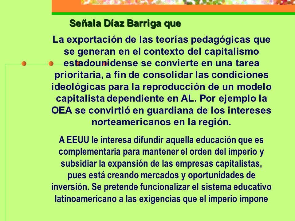 Señala Díaz Barriga que La exportación de las teorías pedagógicas que se generan en el contexto del capitalismo estadounidense se convierte en una tar