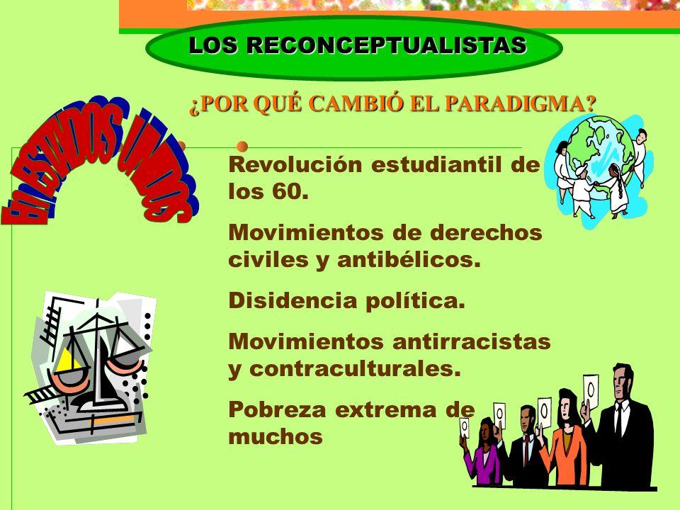 LOS RECONCEPTUALISTAS ¿POR QUÉ CAMBIÓ EL PARADIGMA? Revolución estudiantil de los 60. Movimientos de derechos civiles y antibélicos. Disidencia políti