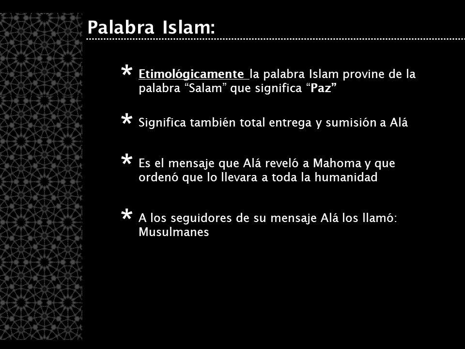 Palabra Islam: Etimológicamente la palabra Islam provine de la palabra Salam que significa Paz * Significa también total entrega y sumisión a Alá * Es el mensaje que Alá reveló a Mahoma y que ordenó que lo llevara a toda la humanidad * A los seguidores de su mensaje Alá los llamó: Musulmanes *