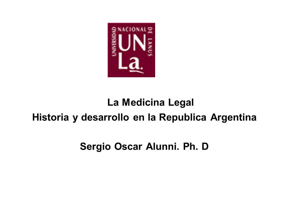 La Medicina Legal Historia y desarrollo en la Republica Argentina Sergio Oscar Alunni. Ph. D