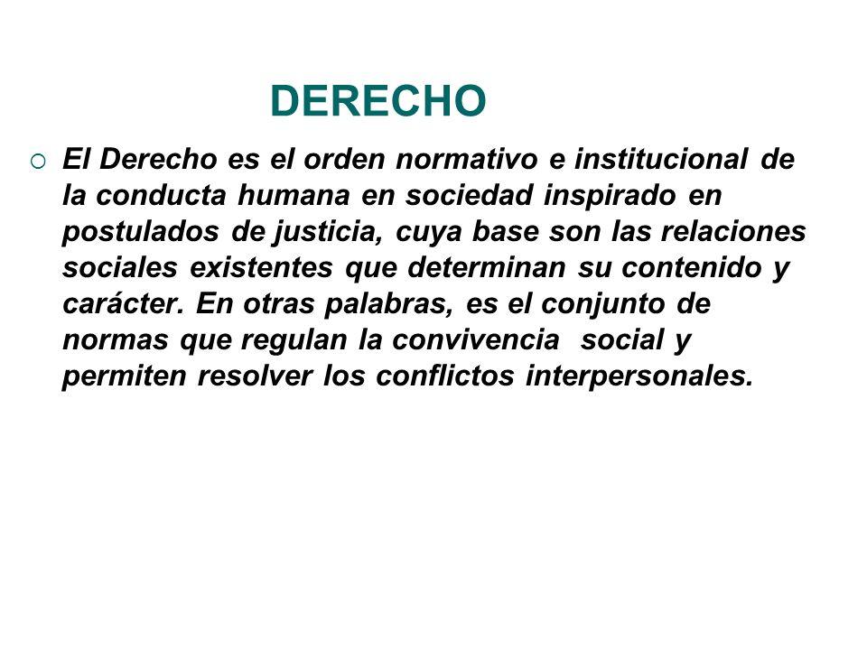 DERECHO El Derecho es el orden normativo e institucional de la conducta humana en sociedad inspirado en postulados de justicia, cuya base son las rela