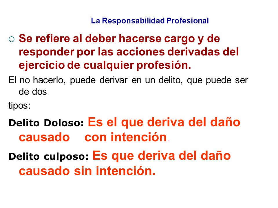 La Responsabilidad Profesional Se refiere al deber hacerse cargo y de responder por las acciones derivadas del ejercicio de cualquier profesión. El no
