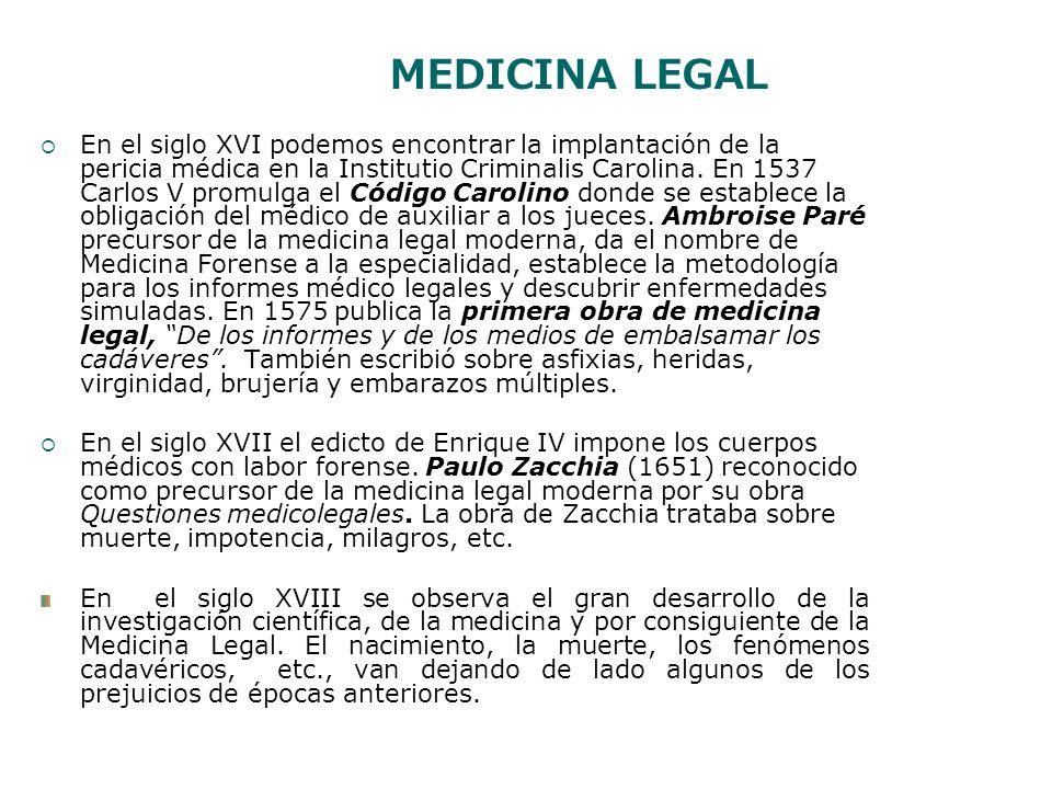MEDICINA LEGAL En el siglo XVI podemos encontrar la implantación de la pericia médica en la Institutio Criminalis Carolina. En 1537 Carlos V promulga
