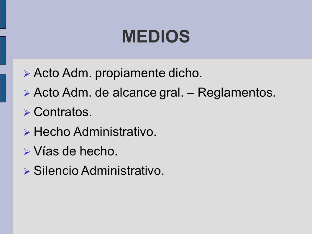 MEDIOS Acto Adm. propiamente dicho. Acto Adm. de alcance gral. – Reglamentos. Contratos. Hecho Administrativo. Vías de hecho. Silencio Administrativo.