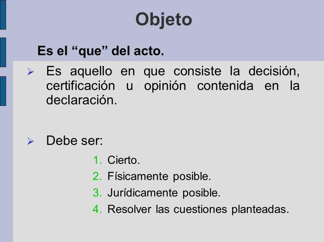 Objeto Es el que del acto. Es aquello en que consiste la decisión, certificación u opinión contenida en la declaración. Debe ser: 1.Cierto. 2.Físicame
