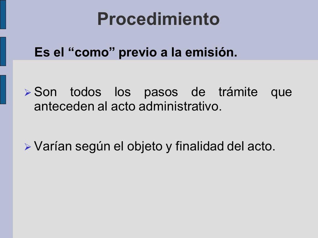 Procedimiento Es el como previo a la emisión. Son todos los pasos de trámite que anteceden al acto administrativo. Varían según el objeto y finalidad