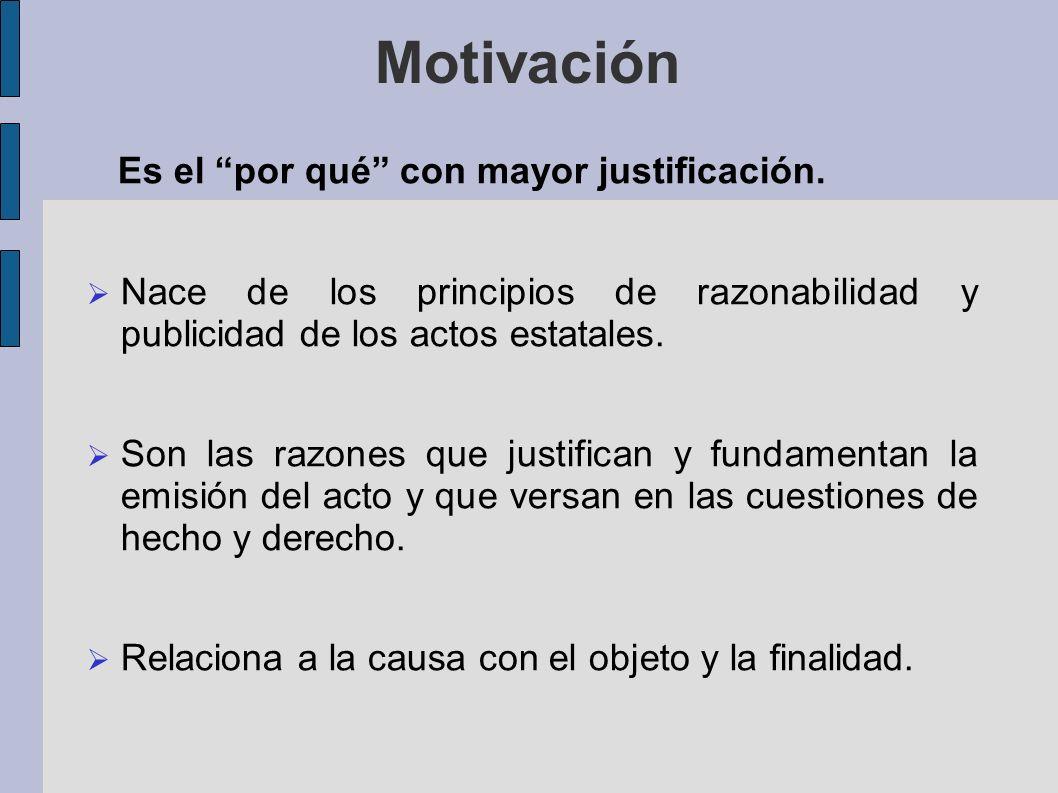 Motivación Es el por qué con mayor justificación. Nace de los principios de razonabilidad y publicidad de los actos estatales. Son las razones que jus