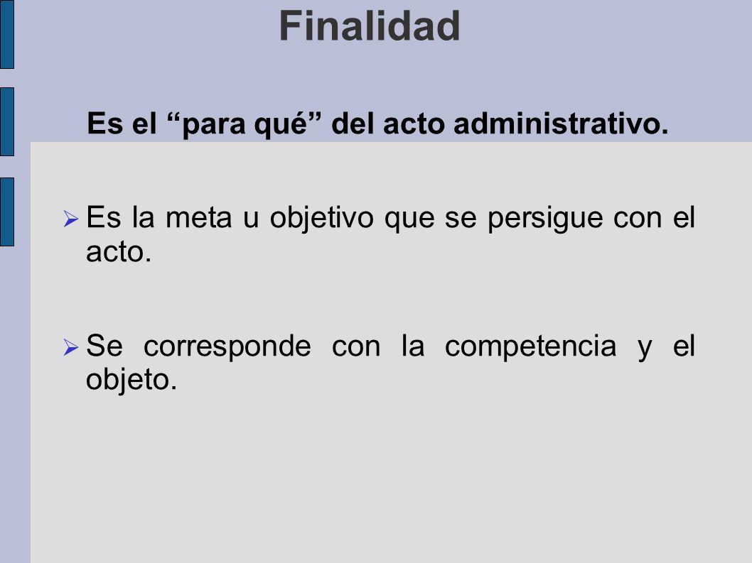 Finalidad Es el para qué del acto administrativo. Es la meta u objetivo que se persigue con el acto. Se corresponde con la competencia y el objeto.