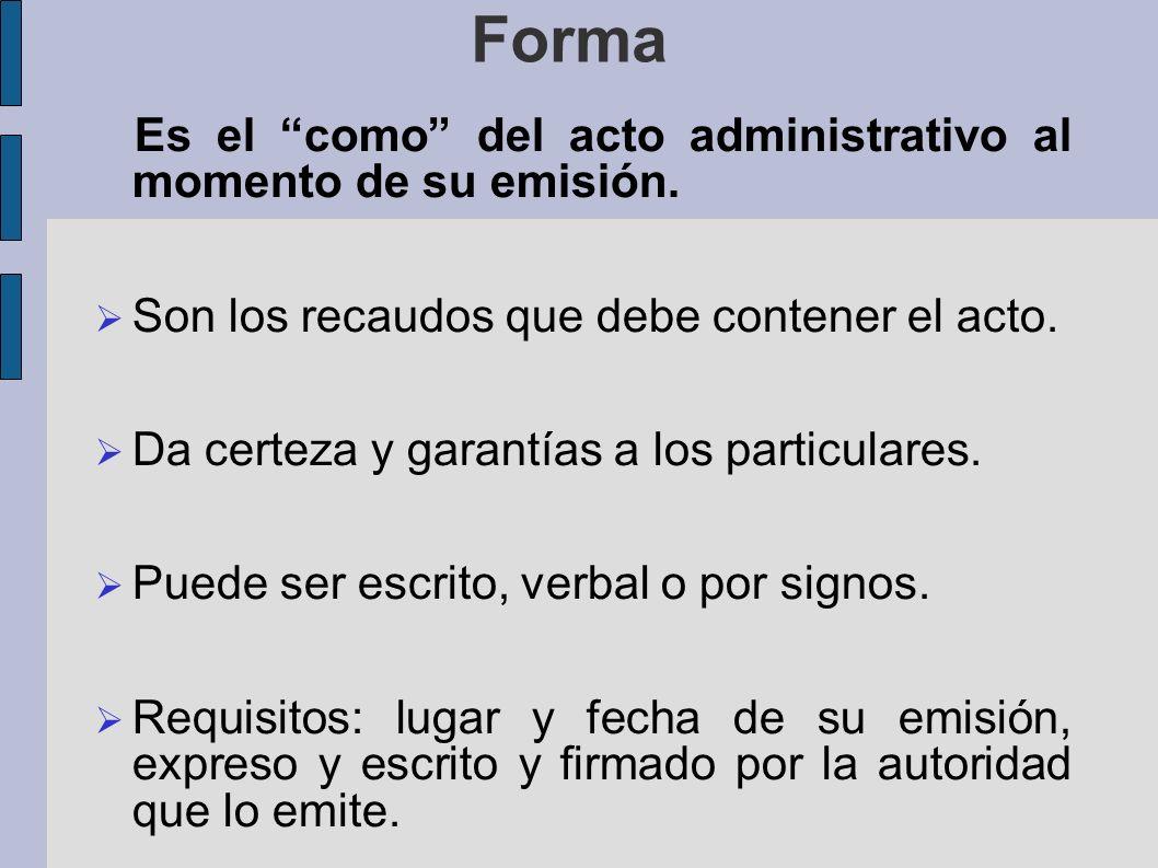 Forma Es el como del acto administrativo al momento de su emisión. Son los recaudos que debe contener el acto. Da certeza y garantías a los particular