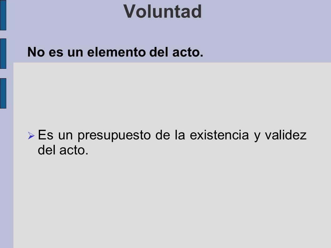 Voluntad No es un elemento del acto. Es un presupuesto de la existencia y validez del acto.