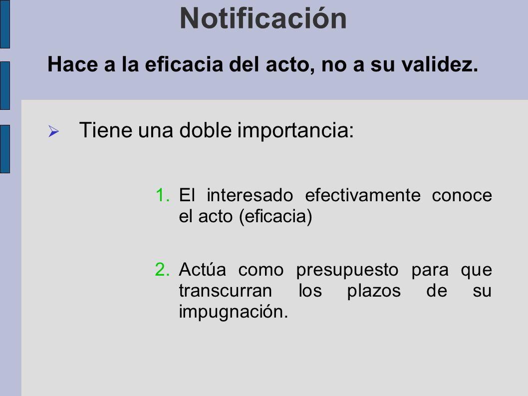 Notificación Hace a la eficacia del acto, no a su validez. Tiene una doble importancia: 1.El interesado efectivamente conoce el acto (eficacia) 2.Actú