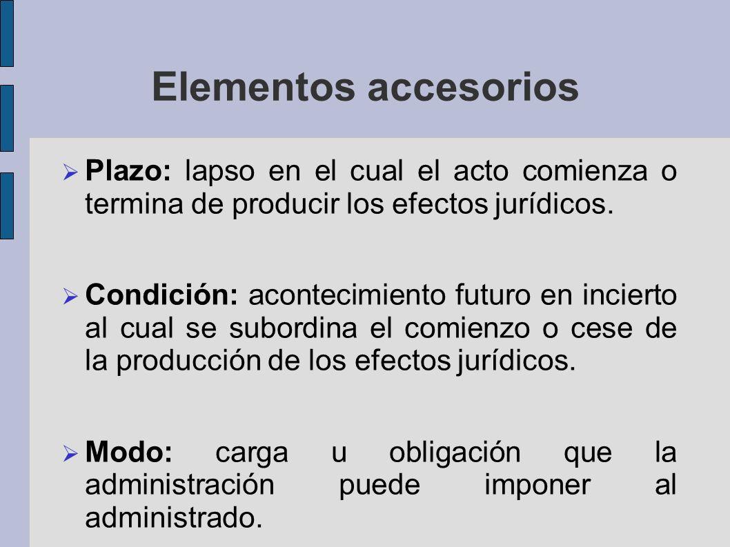 Elementos accesorios Plazo: lapso en el cual el acto comienza o termina de producir los efectos jurídicos. Condición: acontecimiento futuro en inciert