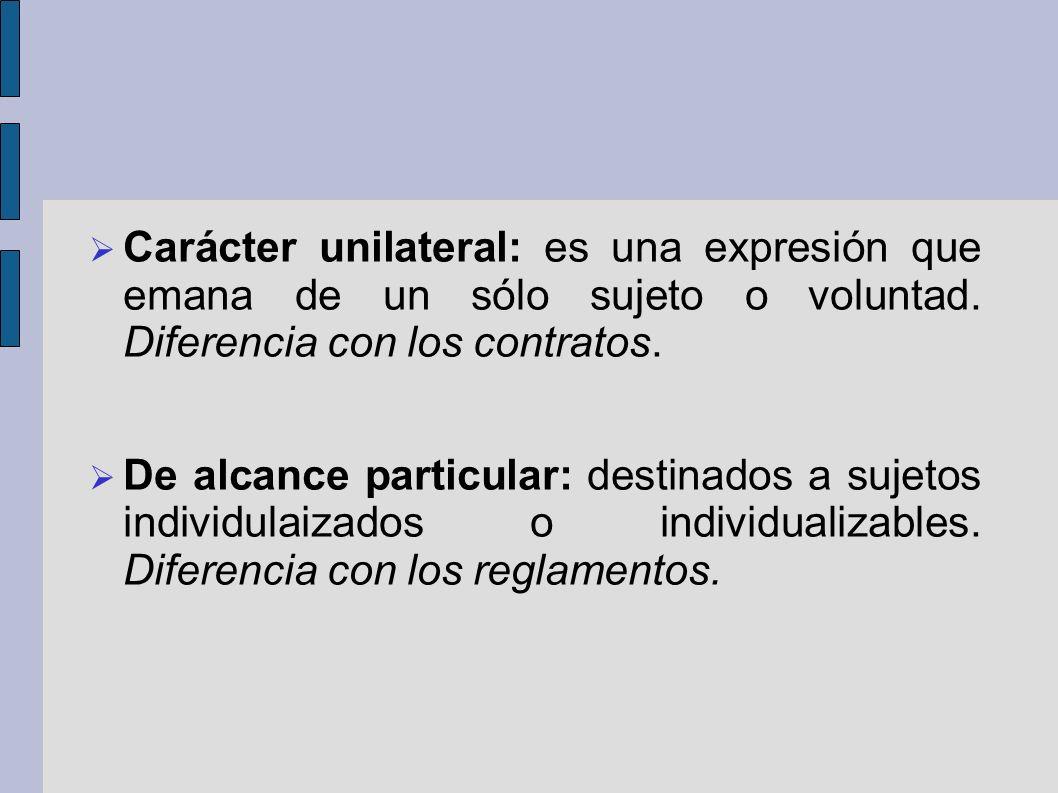Carácter unilateral: es una expresión que emana de un sólo sujeto o voluntad. Diferencia con los contratos. De alcance particular: destinados a sujeto
