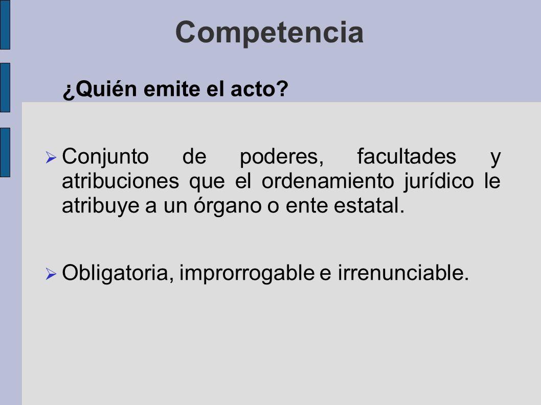 Competencia ¿Quién emite el acto? Conjunto de poderes, facultades y atribuciones que el ordenamiento jurídico le atribuye a un órgano o ente estatal.