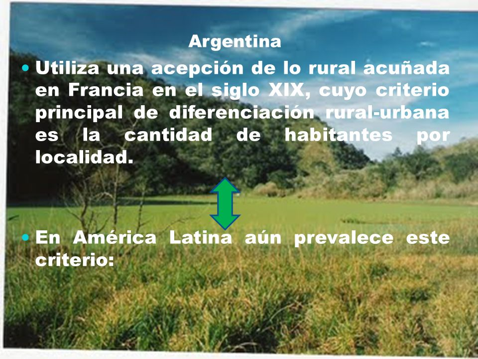 Según cantidad de habitantes · Hasta 2.000 - Argentina, Bolivia · Hasta 2.500 - México, Venezuela Según tamaño del asentamiento y ocupación de la PEA · Hasta 1.000 o hasta 2.000 y, en este último caso, con más del 50% de la PEA ocupada en actividades primarias - Chile Residencia fuera de áreas urbanas, definidas administrativa o censalmente como tales · Brasil - Colombia - Costa Rica - Ecuador - El Salvador - Haití · Guatemala - Paraguay - Perú - República Dominicana - Uruguay Cantidad de habitantes e inexistencia o escasez de servicios · Hasta 500 o entre 501-2.000 con menos de cuatro tipo de servicios - Cuba · Hasta 1.000 y sin servicios - Nicaragua · Hasta 1.500 y sin servicios - Panamá · Hasta 2.000 y sin servicios - Honduras