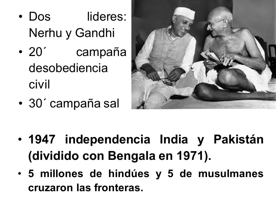 Dos lideres: Nerhu y Gandhi 20´ campaña desobediencia civil 30´ campaña sal 1947 independencia India y Pakistán (dividido con Bengala en 1971).