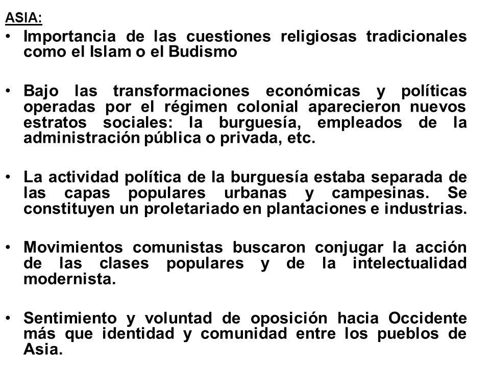 ASIA: Importancia de las cuestiones religiosas tradicionales como el Islam o el Budismo Bajo las transformaciones económicas y políticas operadas por el régimen colonial aparecieron nuevos estratos sociales: la burguesía, empleados de la administración pública o privada, etc.
