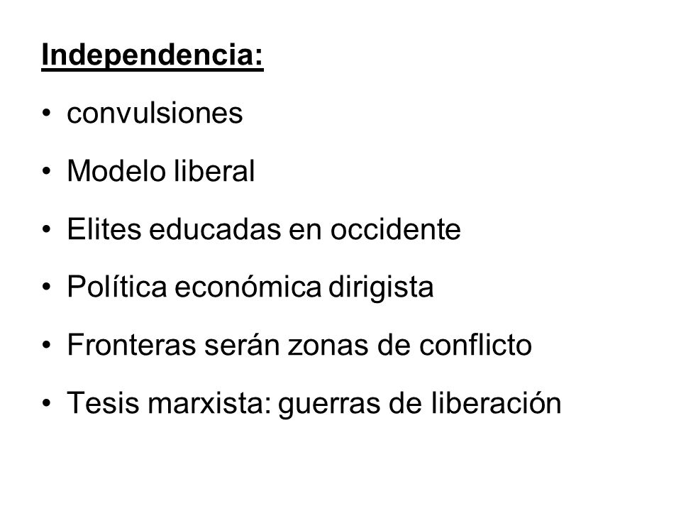 Independencia: convulsiones Modelo liberal Elites educadas en occidente Política económica dirigista Fronteras serán zonas de conflicto Tesis marxista: guerras de liberación