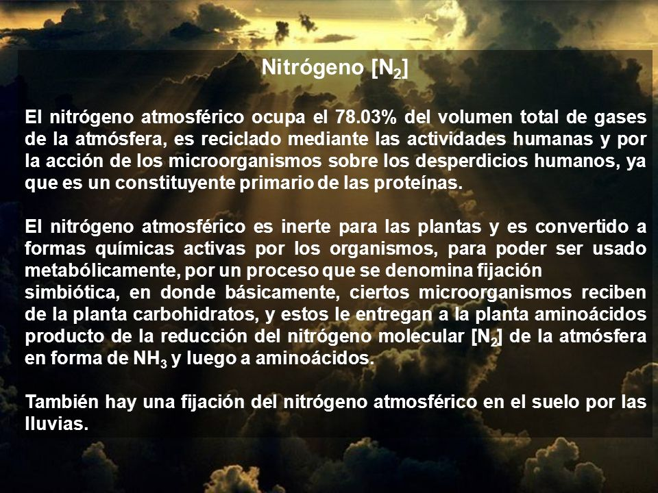 Nitrógeno [N 2 ] El nitrógeno atmosférico ocupa el 78.03% del volumen total de gases de la atmósfera, es reciclado mediante las actividades humanas y