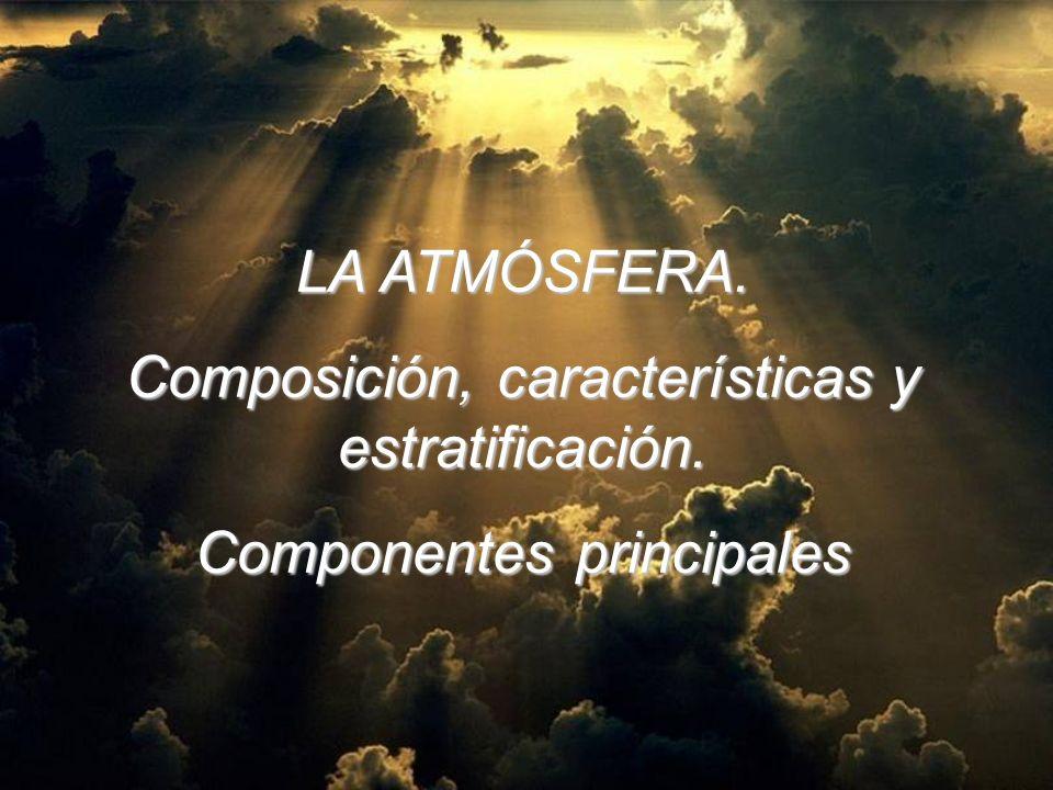 LA ATMÓSFERA. Composición, características y estratificación. Componentes principales