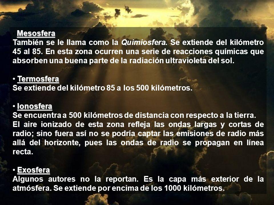 Mesosfera También se le llama como la Quimiosfera. Se extiende del kilómetro 45 al 85. En esta zona ocurren una serie de reacciones químicas que absor