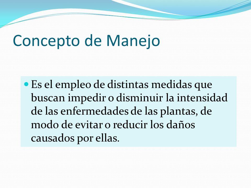 Concepto de Manejo Es el empleo de distintas medidas que buscan impedir o disminuir la intensidad de las enfermedades de las plantas, de modo de evita