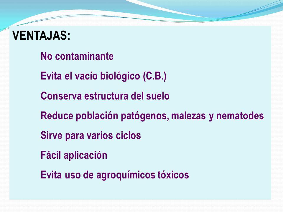 VENTAJAS: No contaminante Evita el vacío biológico (C.B.) Conserva estructura del suelo Reduce población patógenos, malezas y nematodes Sirve para var