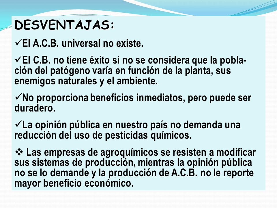 DESVENTAJAS: El A.C.B. universal no existe. El C.B. no tiene éxito si no se considera que la pobla- ción del patógeno varía en función de la planta, s