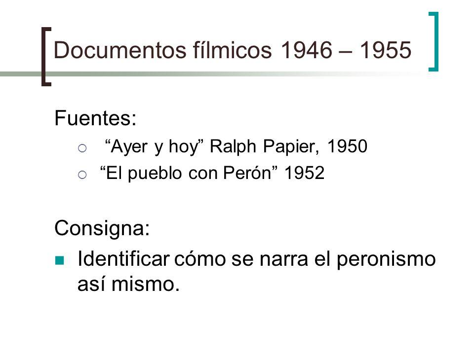 Documentos fílmicos 1946 – 1955 Fuentes: Ayer y hoy Ralph Papier, 1950 El pueblo con Perón 1952 Consigna: Identificar cómo se narra el peronismo así m