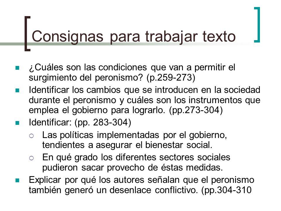 Consignas para trabajar texto ¿Cuáles son las condiciones que van a permitir el surgimiento del peronismo? (p.259-273) Identificar los cambios que se