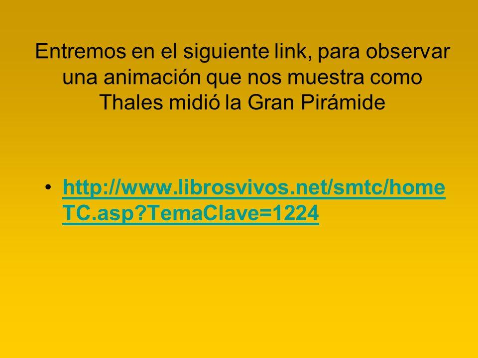 Entremos en el siguiente link, para observar una animación que nos muestra como Thales midió la Gran Pirámide http://www.librosvivos.net/smtc/home TC.