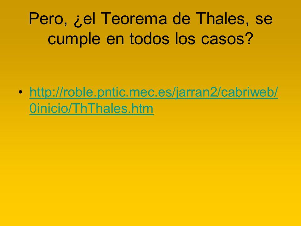 Pero, ¿el Teorema de Thales, se cumple en todos los casos? http://roble.pntic.mec.es/jarran2/cabriweb/ 0inicio/ThThales.htmhttp://roble.pntic.mec.es/j