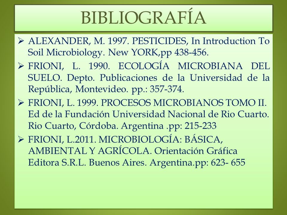 BIBLIOGRAFÍA ALEXANDER, M. 1997. PESTICIDES, In Introduction To Soil Microbiology. New YORK,pp 438-456. FRIONI, L. 1990. ECOLOGÍA MICROBIANA DEL SUELO