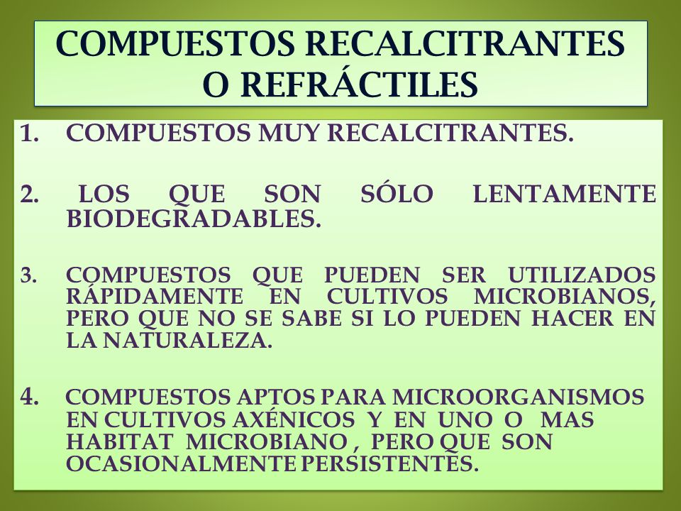 COMPUESTOS RECALCITRANTES O REFRÁCTILES 1.COMPUESTOS MUY RECALCITRANTES. 2. LOS QUE SON SÓLO LENTAMENTE BIODEGRADABLES. 3.COMPUESTOS QUE PUEDEN SER UT