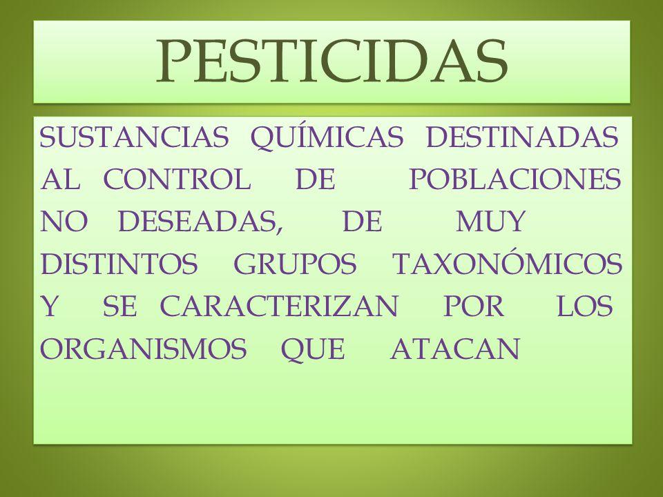 PESTICIDAS SUSTANCIAS QUÍMICAS DESTINADAS AL CONTROL DE POBLACIONES NO DESEADAS, DE MUY DISTINTOS GRUPOS TAXONÓMICOS Y SE CARACTERIZAN POR LOS ORGANIS