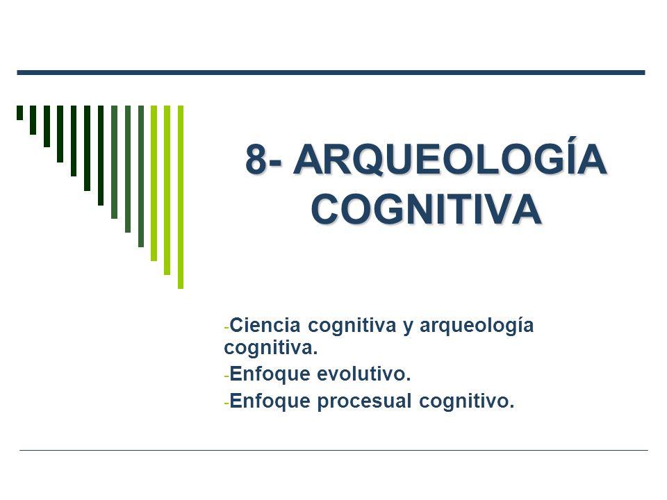 8- ARQUEOLOGÍA COGNITIVA - Ciencia cognitiva y arqueología cognitiva. - Enfoque evolutivo. - Enfoque procesual cognitivo.