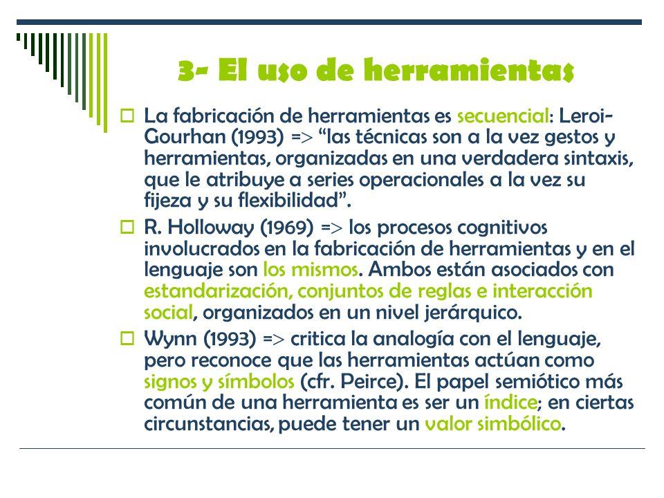 3- El uso de herramientas La fabricación de herramientas es secuencial: Leroi- Gourhan (1993) = las técnicas son a la vez gestos y herramientas, organ