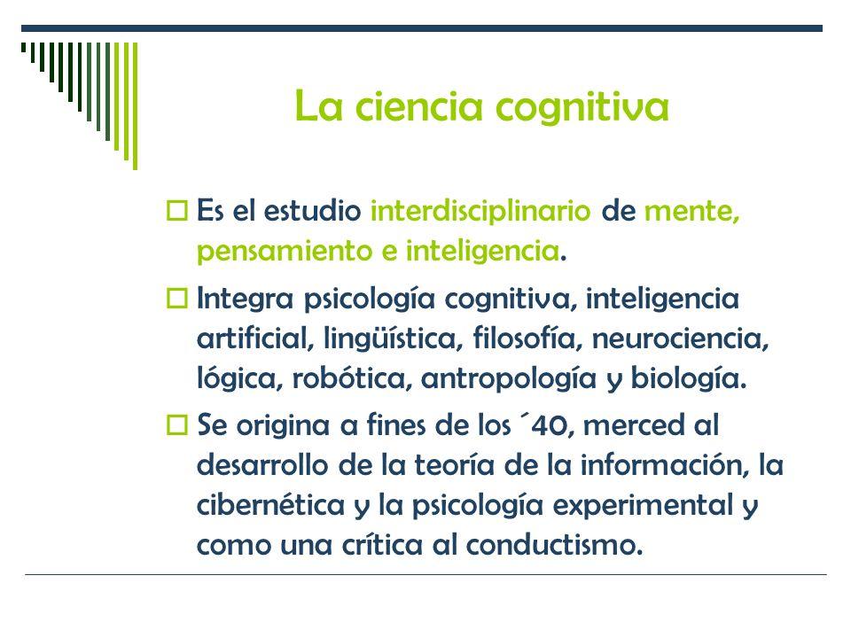 La ciencia cognitiva Es el estudio interdisciplinario de mente, pensamiento e inteligencia. Integra psicología cognitiva, inteligencia artificial, lin
