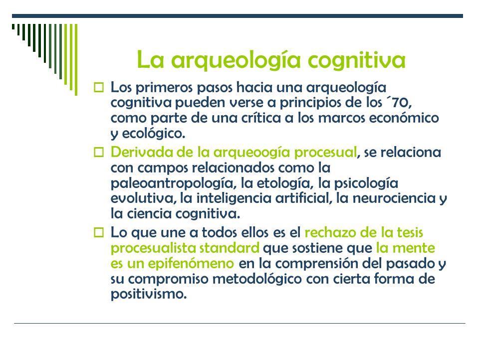 La arqueología cognitiva Los primeros pasos hacia una arqueología cognitiva pueden verse a principios de los ´70, como parte de una crítica a los marc