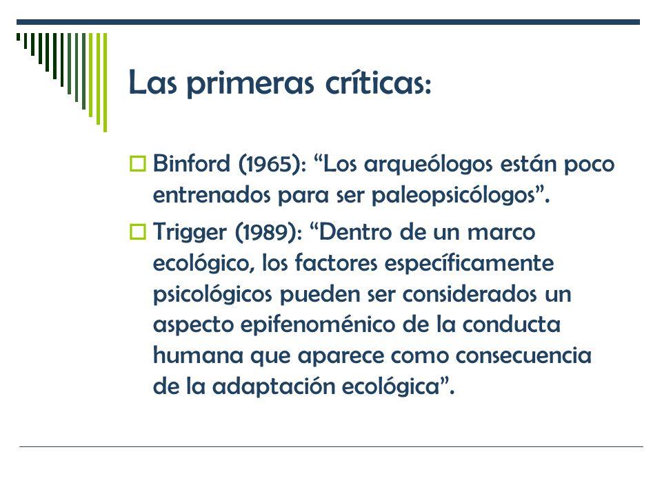 Las primeras críticas: Binford (1965): Los arqueólogos están poco entrenados para ser paleopsicólogos. Trigger (1989): Dentro de un marco ecológico, l
